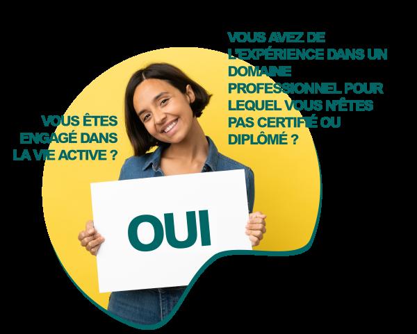 Vous êtes engagé dans la vie active ? OUI Vous avez de l'expérience dans un domaine professionnel pour lequel vous n'êtes pas certifié ou diplômé ? OUI